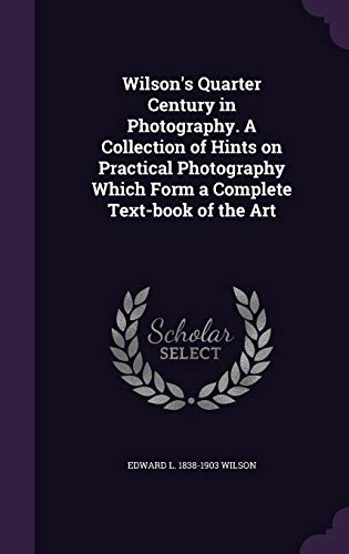 9781347210994: Wilson's Quarter Century in Photography. A Collection of Hints on Practical Photography Which Form a Complete Text-book of the Art