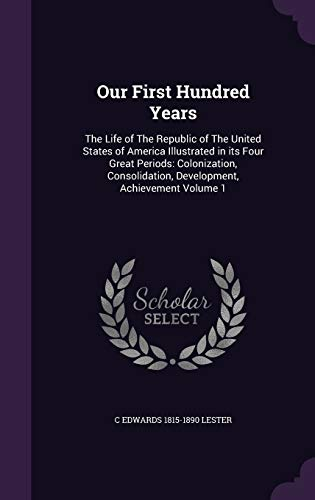 9781347220092: Our First Hundred Years: The Life of The Republic of The United States of America Illustrated in its Four Great Periods: Colonization, Consolidation, Development, Achievement Volume 1