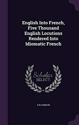 9781347227374: English Into French, Five Thousand English Locutions Rendered Into Idiomatic French
