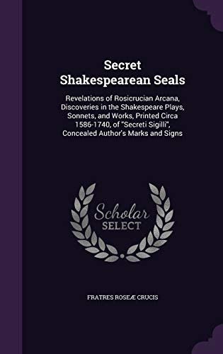 9781347235584: Secret Shakespearean Seals: Revelations of Rosicrucian Arcana, Discoveries in the Shakespeare Plays, Sonnets, and Works, Printed Circa 1586-1740, of ... Sigilli