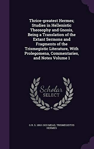 9781347235812: Thrice-greatest Hermes; Studies in Hellenistic Theosophy and Gnosis, Being a Translation of the Extant Sermons and Fragments of the Trismegistic ... Prolegomena, Commentaries, and Notes Volume 1