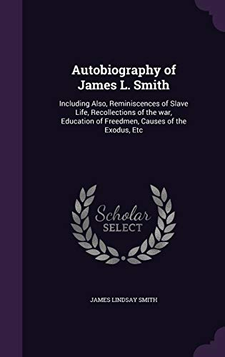 9781347242582: Autobiography of James L. Smith: Including Also, Reminiscences of Slave Life, Recollections of the war, Education of Freedmen, Causes of the Exodus, Etc