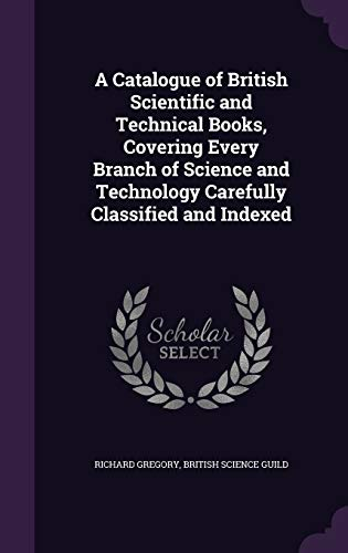 9781347242988: A Catalogue of British Scientific and Technical Books, Covering Every Branch of Science and Technology Carefully Classified and Indexed