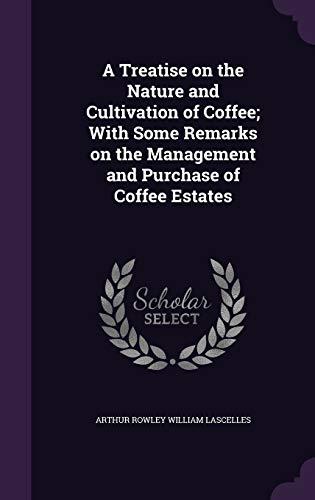 9781347251171: A Treatise on the Nature and Cultivation of Coffee; With Some Remarks on the Management and Purchase of Coffee Estates