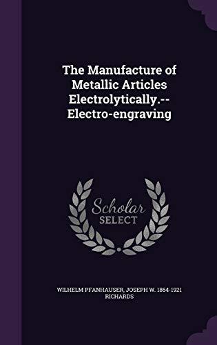 The Manufacture of Metallic Articles Electrolytically.--Electro-Engraving (Hardback): Wilhelm Pfanhauser, Joseph