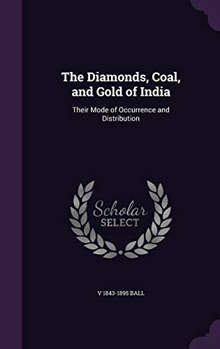 9781347272268: The Diamonds, Coal, and Gold of India: Their Mode of Occurrence and Distribution