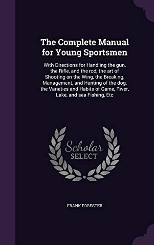 9781347318454: The Complete Manual for Young Sportsmen: With Directions for Handling the gun, the Rifle, and the rod, the art of Shooting on the Wing, the Breaking, ... of Game, River, Lake, and sea Fishing, Etc