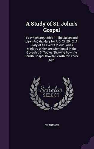 9781347343449: A Study of St. John's Gospel: To Which are Added 1. The Julian and Jewish Calendars for A.D. 27-29 ; 2. A Diary of all Events in our Lord's Ministry ... Fourth Gospel Dovetails With the Three Syn