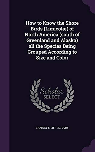 9781347348093: How to Know the Shore Birds (Limicolæ) of North America (south of Greenland and Alaska) all the Species Being Grouped According to Size and Color