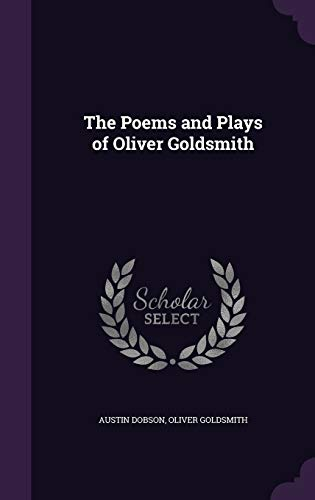 The Poems and Plays of Oliver Goldsmith: Austin Dobson, Oliver