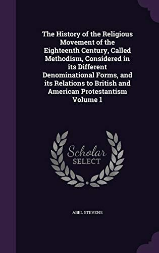 9781347394793: The History of the Religious Movement of the Eighteenth Century, Called Methodism, Considered in its Different Denominational Forms, and its Relations to British and American Protestantism Volume 1
