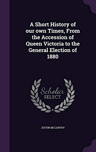 9781347399743: A Short History of our own Times, From the Accession of Queen Victoria to the General Election of 1880