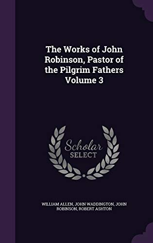 9781347429174: The Works of John Robinson, Pastor of the Pilgrim Fathers Volume 3