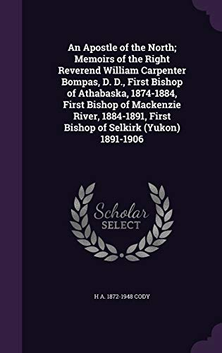 9781347434475: An Apostle of the North; Memoirs of the Right Reverend William Carpenter Bompas, D. D., First Bishop of Athabaska, 1874-1884, First Bishop of ... First Bishop of Selkirk (Yukon) 1891-1906