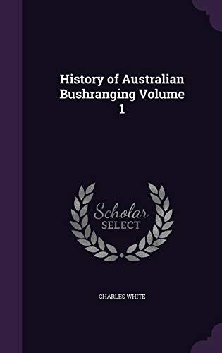 History of Australian Bushranging Volume 1 (Hardback): Charles White