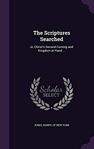 9781347475928: The Scriptures Searched: or, Christ's Second Coming and Kingdom at Hand ...