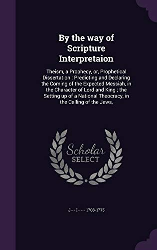 9781347480182: By the way of Scripture Interpretaion: Theism, a Prophecy, or, Prophetical Dissertation ; Predicting and Declaring the Coming of the Expected Messiah, ... Theocracy, in the Calling of the Jews,