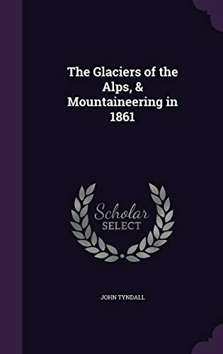 9781347503966: The Glaciers of the Alps, & Mountaineering in 1861