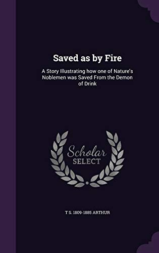 9781347515112: Saved as by Fire: A Story Illustrating how one of Nature's Noblemen was Saved From the Demon of Drink