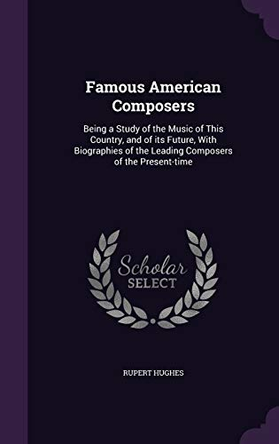 9781347533154: Famous American Composers: Being a Study of the Music of This Country, and of its Future, With Biographies of the Leading Composers of the Present-time