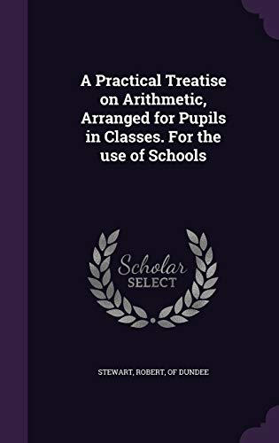 9781347556801: A Practical Treatise on Arithmetic, Arranged for Pupils in Classes. For the use of Schools
