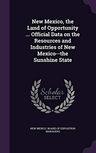 9781347565278: New Mexico, the Land of Opportunity ... Official Data on the Resources and Industries of New Mexico--the Sunshine State