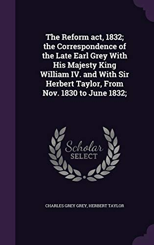 9781347579893: The Reform act, 1832; the Correspondence of the Late Earl Grey With His Majesty King William IV. and With Sir Herbert Taylor, From Nov. 1830 to June 1832;