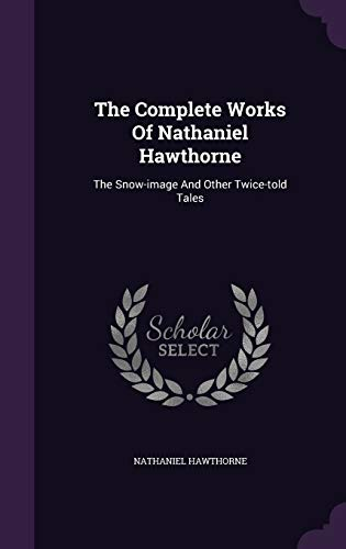 9781347604885: The Complete Works Of Nathaniel Hawthorne: The Snow-image And Other Twice-told Tales
