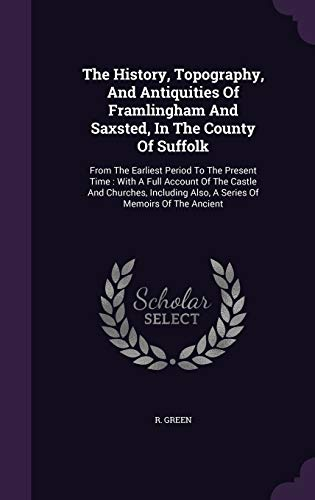 9781347614617: The History, Topography, And Antiquities Of Framlingham And Saxsted, In The County Of Suffolk: From The Earliest Period To The Present Time : With A ... Also, A Series Of Memoirs Of The Ancient