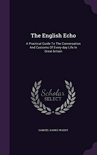 9781347636725: The English Echo: A Practical Guide To The Conversation And Customs Of Every-day Life In Great-britain