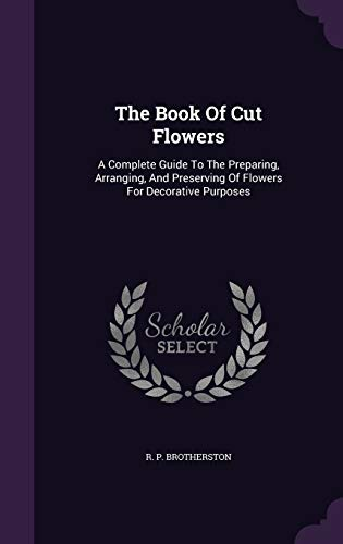 9781347642757: The Book Of Cut Flowers: A Complete Guide To The Preparing, Arranging, And Preserving Of Flowers For Decorative Purposes
