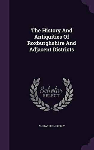 9781347642764: The History And Antiquities Of Roxburghshire And Adjacent Districts