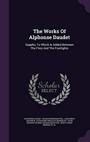 9781347668887: The Works Of Alphonse Daudet: Sappho, To Which Is Added Between The Flies And The Footlights