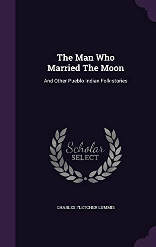 9781347673485: The Man Who Married The Moon: And Other Pueblo Indian Folk-stories