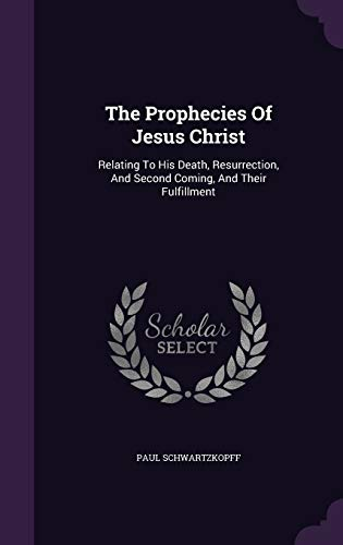 9781347675533: The Prophecies Of Jesus Christ: Relating To His Death, Resurrection, And Second Coming, And Their Fulfillment