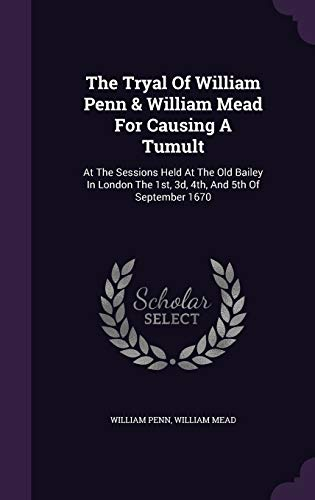 9781347685839: The Tryal Of William Penn & William Mead For Causing A Tumult: At The Sessions Held At The Old Bailey In London The 1st, 3d, 4th, And 5th Of September 1670