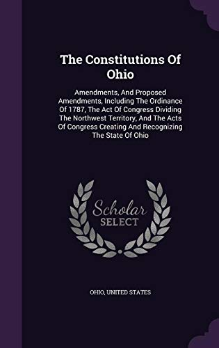 9781347711453: The Constitutions Of Ohio: Amendments, And Proposed Amendments, Including The Ordinance Of 1787, The Act Of Congress Dividing The Northwest Territory, ... Creating And Recognizing The State Of Ohio