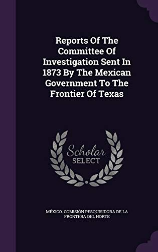 Reports Of The Committee Of Investigation Sent In 1873 By The Mexican Government To The Frontier Of...