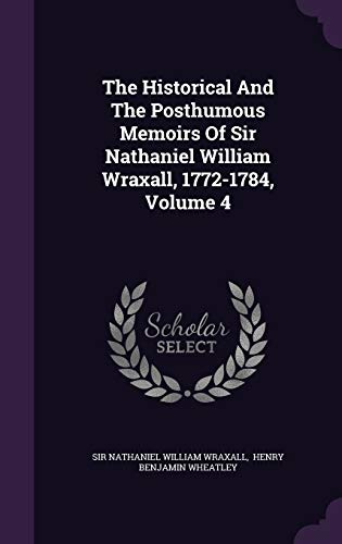 9781347751398: The Historical And The Posthumous Memoirs Of Sir Nathaniel William Wraxall, 1772-1784, Volume 4