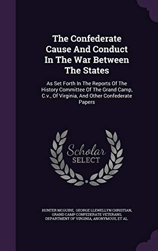 9781347866818: The Confederate Cause And Conduct In The War Between The States: As Set Forth In The Reports Of The History Committee Of The Grand Camp, C.v, Of Virginia, And Other Confederate Papers