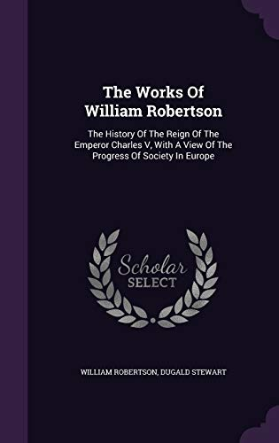 The Works of William Robertson: The History: William Robertson, Dugald