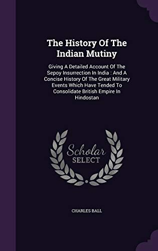 9781347892664: The History Of The Indian Mutiny: Giving A Detailed Account Of The Sepoy Insurrection In India : And A Concise History Of The Great Military Events ... To Consolidate British Empire In Hindostan