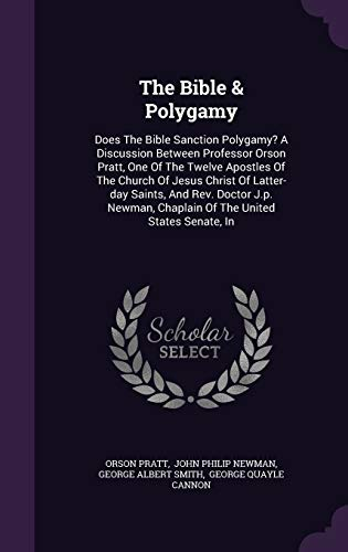 9781347907931: The Bible & Polygamy: Does The Bible Sanction Polygamy? A Discussion Between Professor Orson Pratt, One Of The Twelve Apostles Of The Church Of Jesus ... Chaplain Of The United States Senate, In