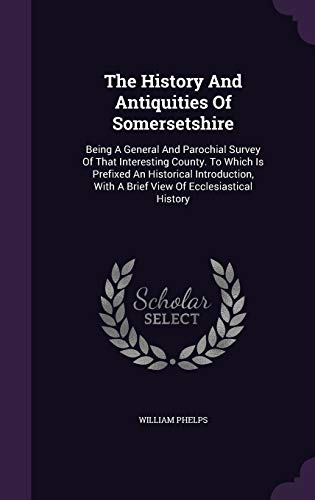 The History and Antiquities of Somersetshire: Being: William Phelps