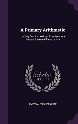 9781347932681: A Primary Arithmetic: Uniting Oral And Written Exercises In A Natural System Of Instruction