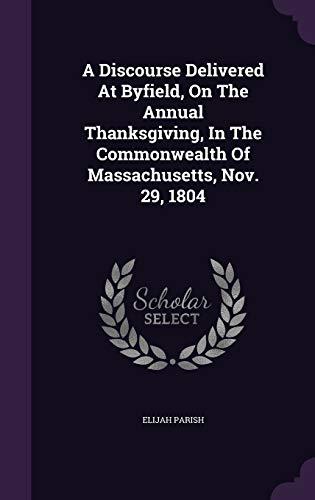 9781347945926: A Discourse Delivered At Byfield, On The Annual Thanksgiving, In The Commonwealth Of Massachusetts, Nov. 29, 1804