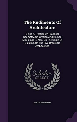 9781347985069: The Rudiments Of Architecture: Being A Treatise On Practical Geometry, On Grecian And Roman Mouldings ... Also, On The Origin Of Building, On The Five Orders Of Architecture
