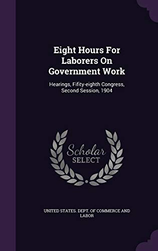 9781347988480: Eight Hours for Laborers on Government Work: Hearings, Fifity-Eighth Congress, Second Session, 1904