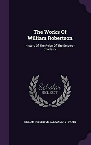 The Works of William Robertson: History of: William Robertson, Alexander