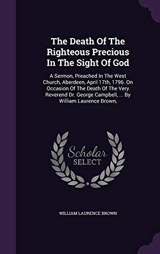 9781348037675: The Death Of The Righteous Precious In The Sight Of God: A Sermon, Preached In The West Church, Aberdeen, April 17th, 1796. On Occasion Of The Death Campbell. By William Laurence Brown,